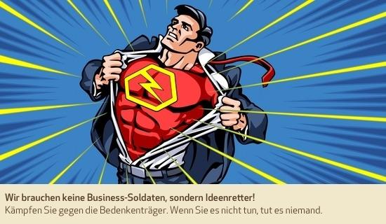 Wir brauchen keine Business-Soldaten, sondern Ideenretter! Kämpfen Sie gegen die Bedenkenträger. Wenn Sie es nicht tun, tut es niemand.